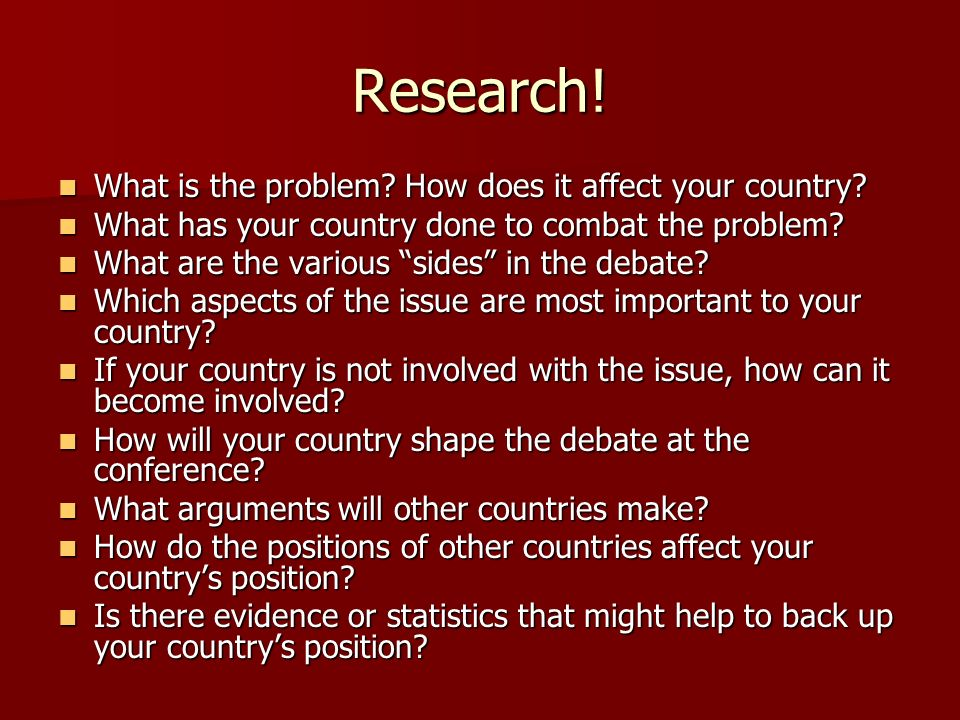 Research! What is the problem? How does it affect your country? What is the problem? How does it affect your country? What has your country done to co