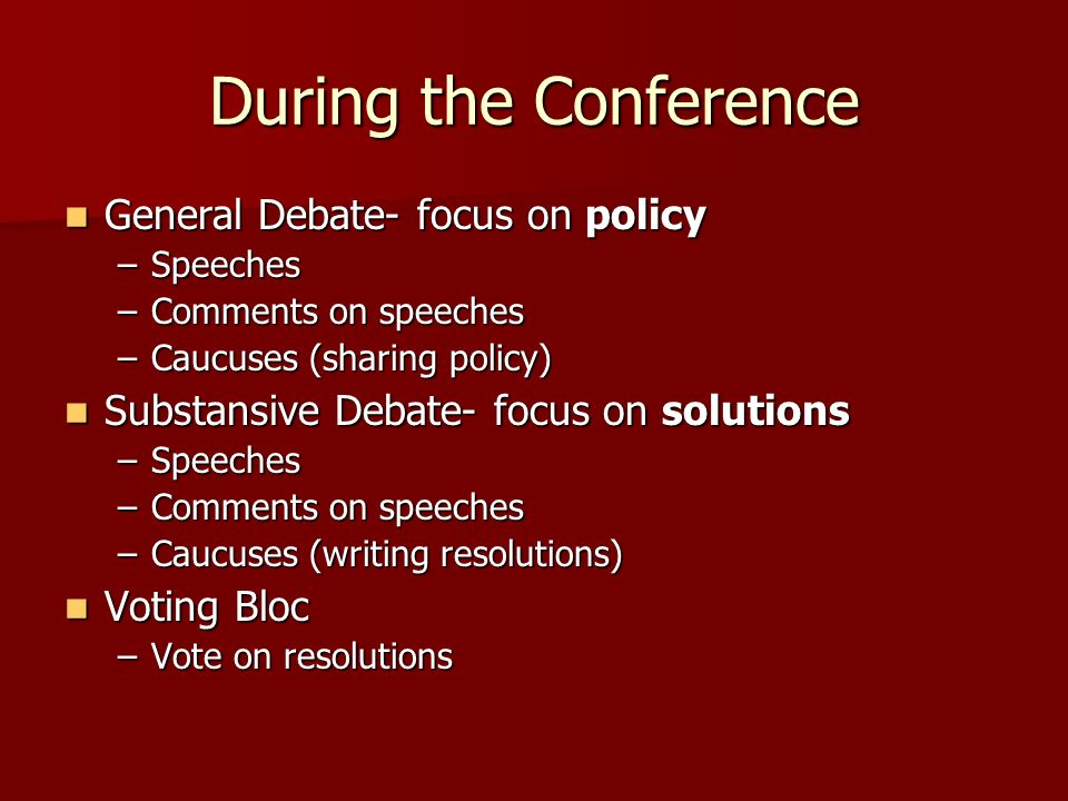 During the Conference General Debate- focus on policy General Debate- focus on policy –Speeches –Comments on speeches –Caucuses (sharing policy) Subst