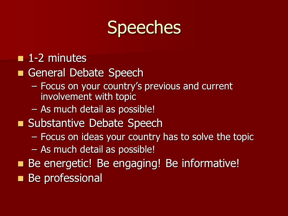 Speeches 1-2 minutes 1-2 minutes General Debate Speech General Debate Speech –Focus on your countrys previous and current involvement with topic –As m