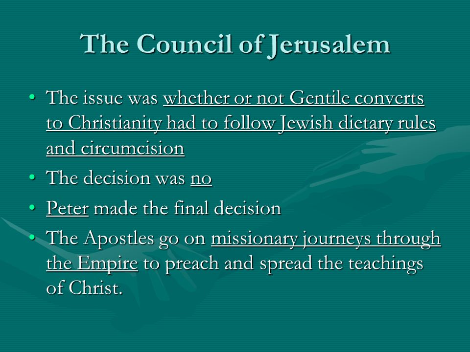 The Council of Jerusalem The issue was whether or not Gentile converts to Christianity had to follow Jewish dietary rules and circumcisionThe issue was whether or not Gentile converts to Christianity had to follow Jewish dietary rules and circumcision The decision was noThe decision was no Peter made the final decisionPeter made the final decision The Apostles go on missionary journeys through the Empire to preach and spread the teachings of Christ.The Apostles go on missionary journeys through the Empire to preach and spread the teachings of Christ.
