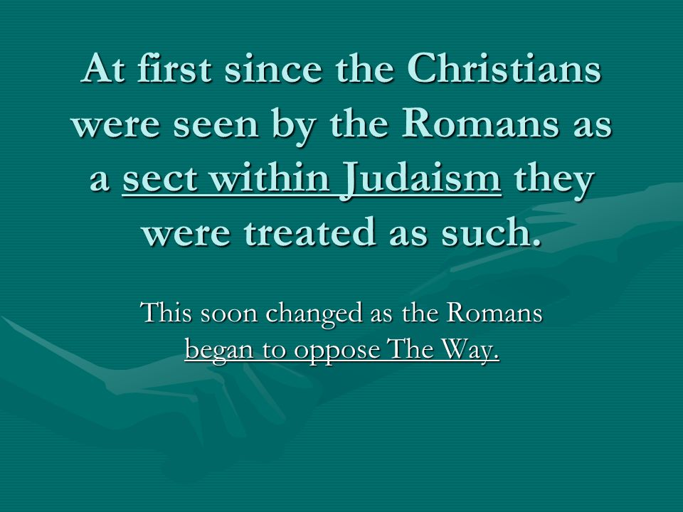 At first since the Christians were seen by the Romans as a sect within Judaism they were treated as such.