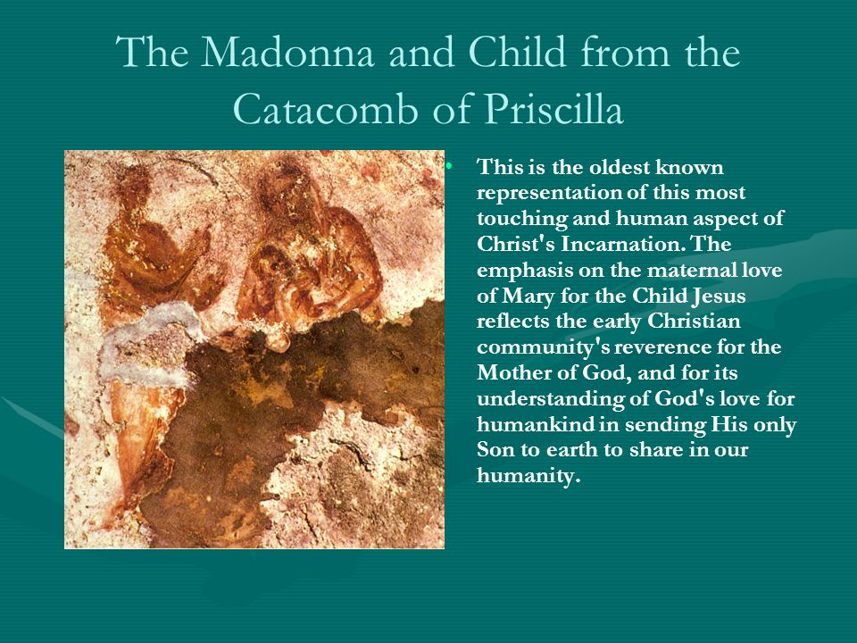 The Madonna and Child from the Catacomb of Priscilla This is the oldest known representation of this most touching and human aspect of Christ s Incarnation.