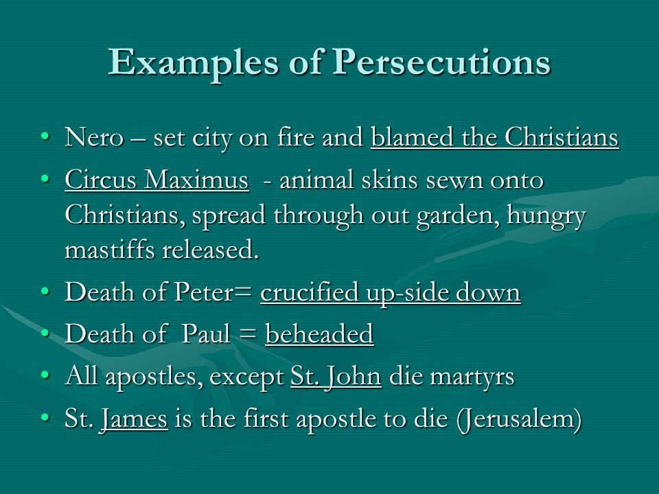 Examples of Persecutions Nero – set city on fire and blamed the ChristiansNero – set city on fire and blamed the Christians Circus Maximus - animal skins sewn onto Christians, spread through out garden, hungry mastiffs released.Circus Maximus - animal skins sewn onto Christians, spread through out garden, hungry mastiffs released.