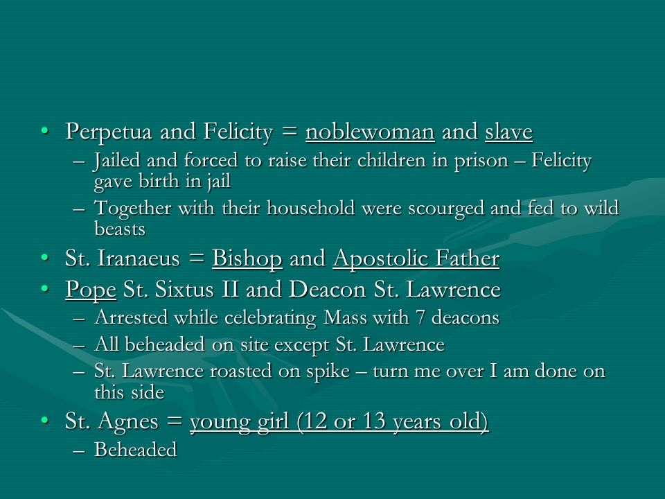 Perpetua and Felicity = noblewoman and slavePerpetua and Felicity = noblewoman and slave –Jailed and forced to raise their children in prison – Felicity gave birth in jail –Together with their household were scourged and fed to wild beasts St.