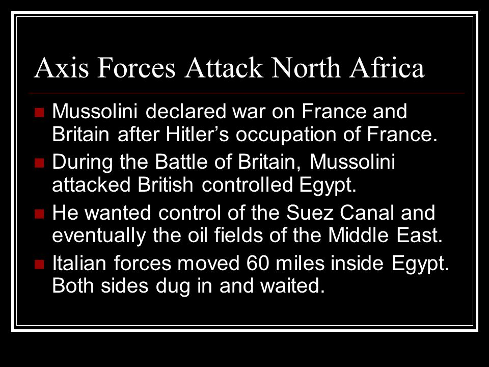 Axis Forces Attack North Africa Mussolini declared war on France and Britain after Hitlers occupation of France. During the Battle of Britain, Mussoli
