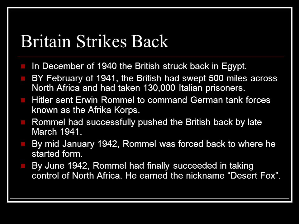 Britain Strikes Back In December of 1940 the British struck back in Egypt. BY February of 1941, the British had swept 500 miles across North Africa an