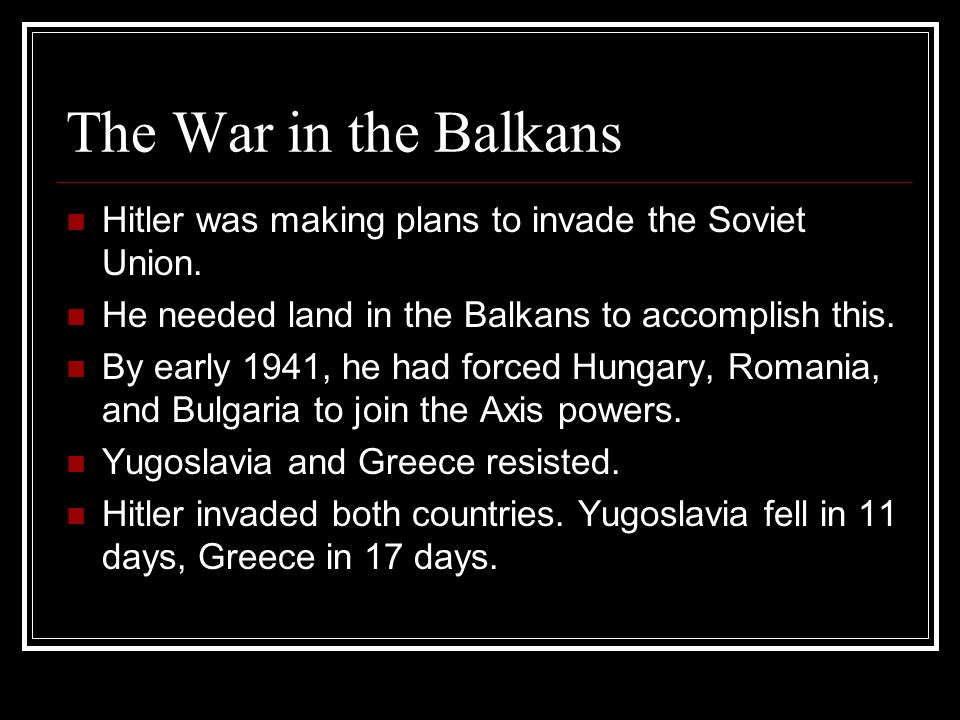 The War in the Balkans Hitler was making plans to invade the Soviet Union. He needed land in the Balkans to accomplish this. By early 1941, he had for