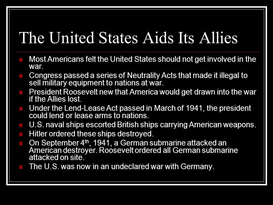 The United States Aids Its Allies Most Americans felt the United States should not get involved in the war. Congress passed a series of Neutrality Act