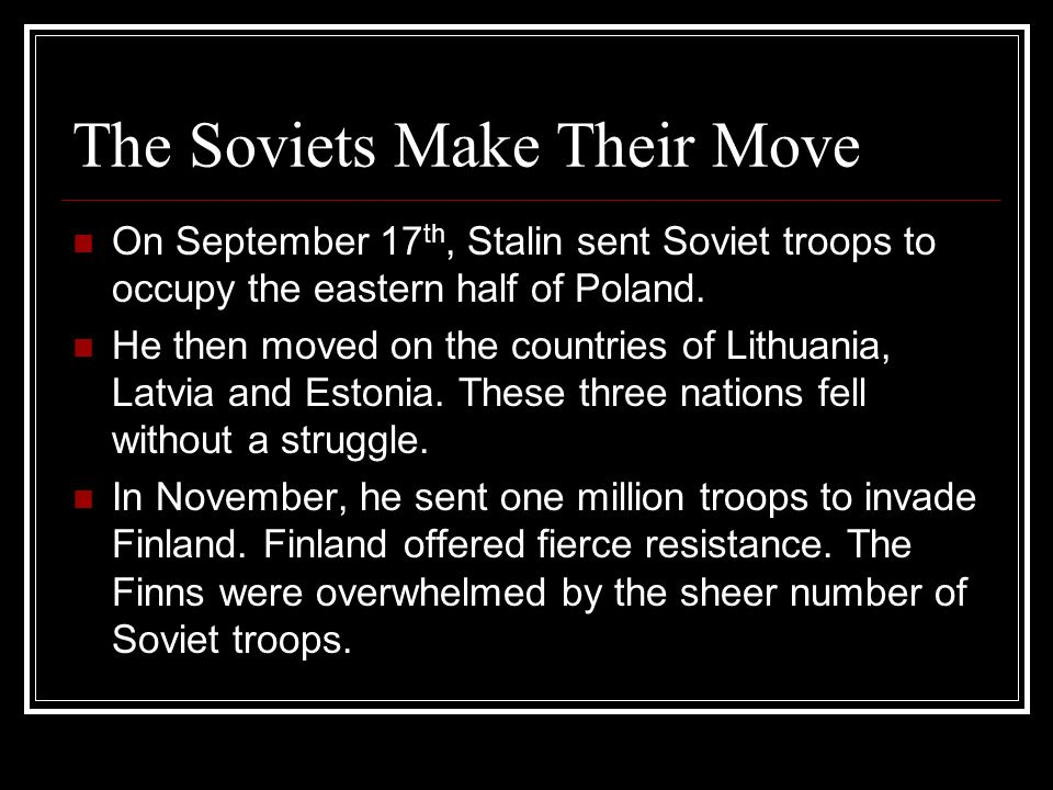 The Soviets Make Their Move On September 17 th, Stalin sent Soviet troops to occupy the eastern half of Poland. He then moved on the countries of Lith