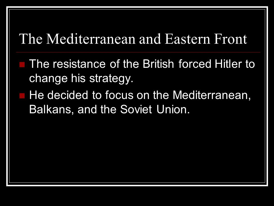 The Mediterranean and Eastern Front The resistance of the British forced Hitler to change his strategy. He decided to focus on the Mediterranean, Balk