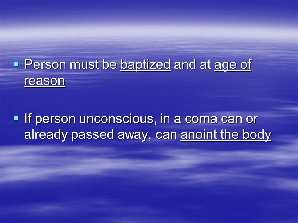 Person must be baptized and at age of reason Person must be baptized and at age of reason If person unconscious, in a coma can or already passed away,