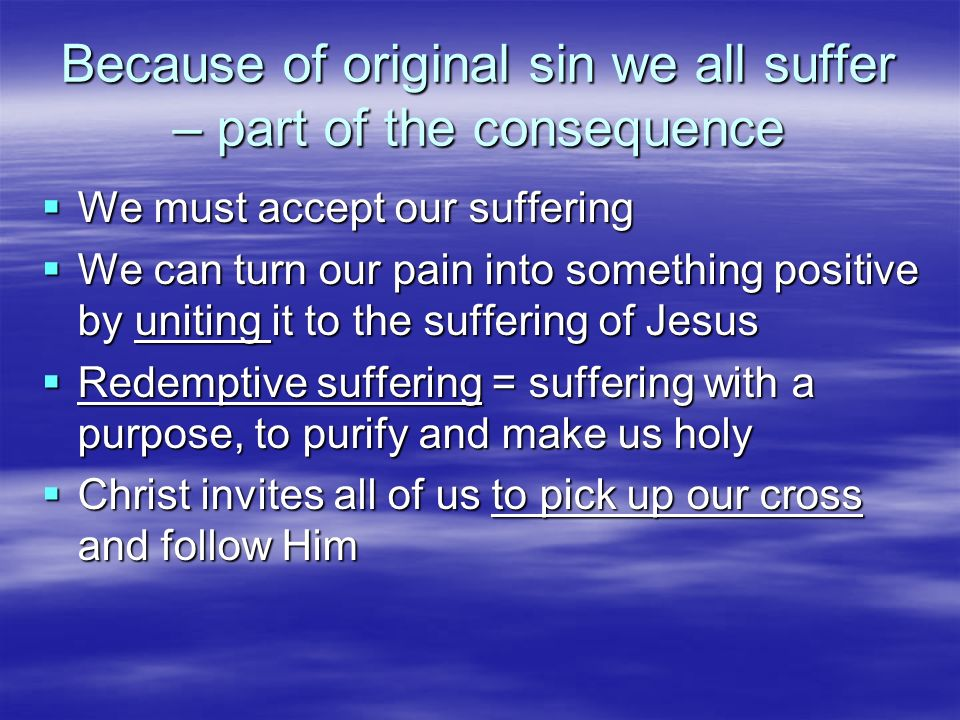 Because of original sin we all suffer – part of the consequence We must accept our suffering We must accept our suffering We can turn our pain into so