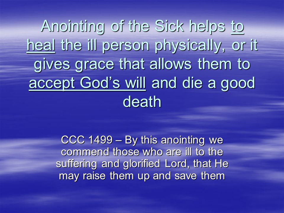 Anointing of the Sick helps to heal the ill person physically, or it gives grace that allows them to accept Gods will and die a good death CCC 1499 –