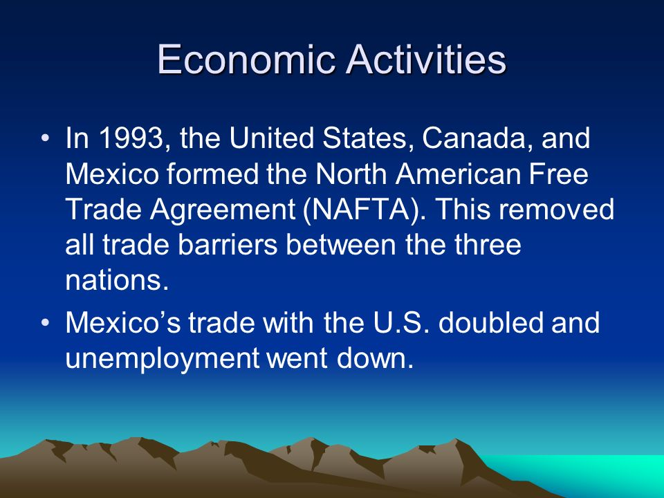 Economic Activities In 1993, the United States, Canada, and Mexico formed the North American Free Trade Agreement (NAFTA). This removed all trade barr
