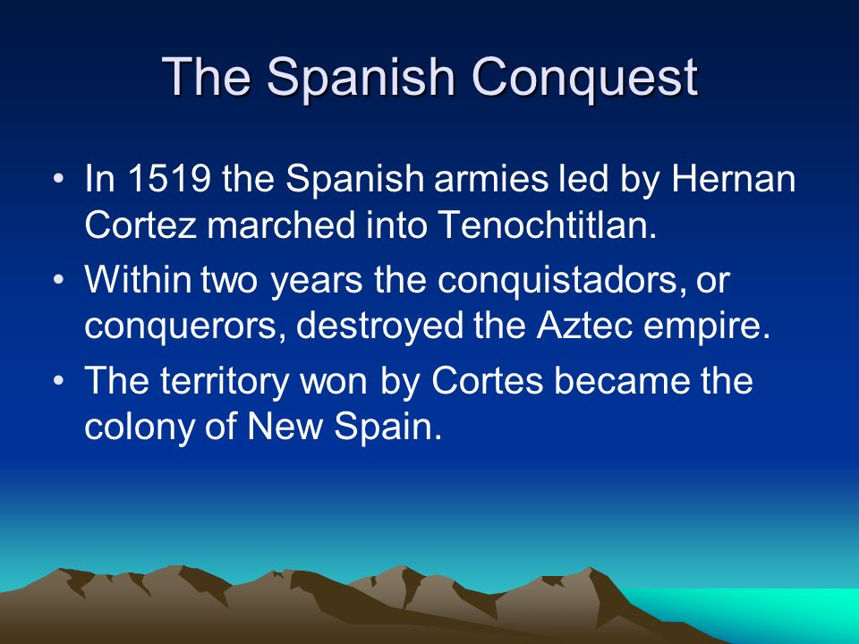 The Spanish Conquest In 1519 the Spanish armies led by Hernan Cortez marched into Tenochtitlan. Within two years the conquistadors, or conquerors, des