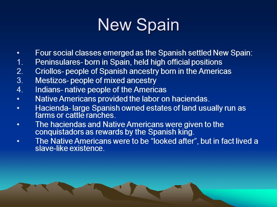 New Spain Four social classes emerged as the Spanish settled New Spain: 1.Peninsulares- born in Spain, held high official positions 2.Criollos- people