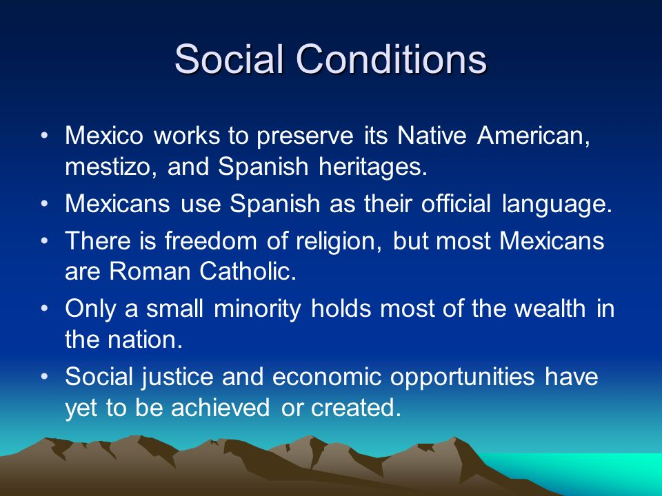 Social Conditions Mexico works to preserve its Native American, mestizo, and Spanish heritages. Mexicans use Spanish as their official language. There
