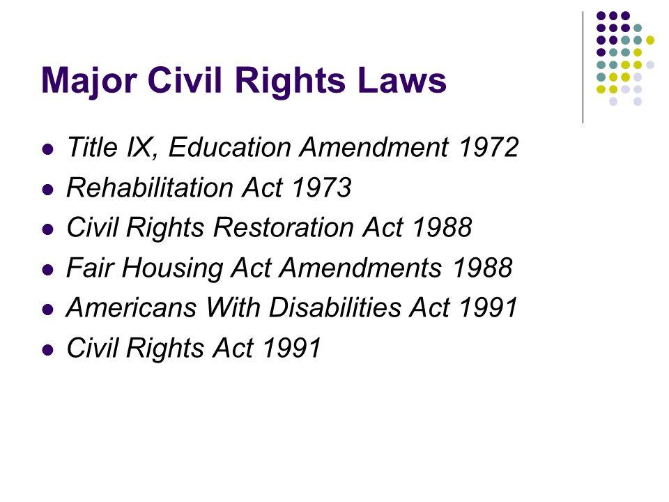 Major Civil Rights Laws Title IX, Education Amendment 1972 Rehabilitation Act 1973 Civil Rights Restoration Act 1988 Fair Housing Act Amendments 1988