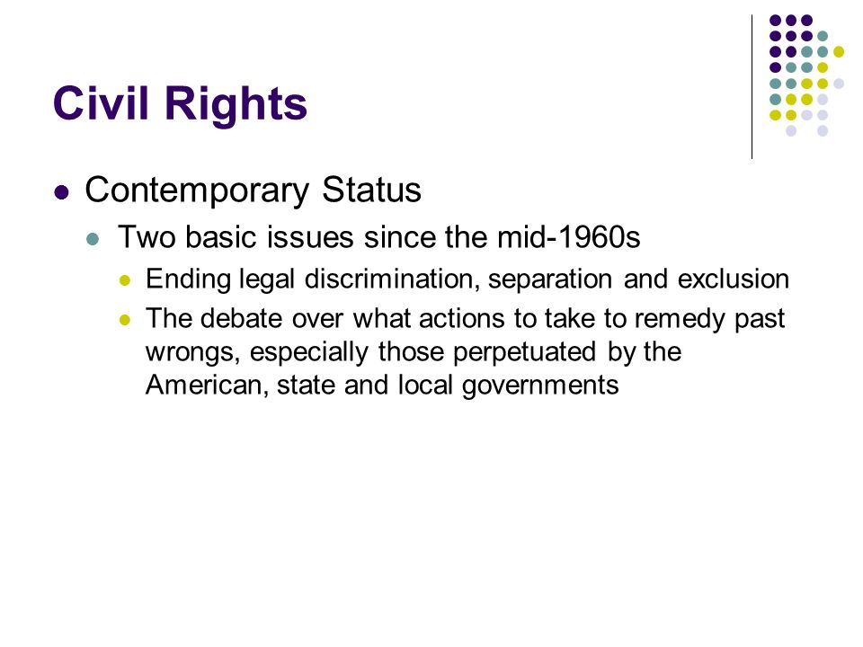 Civil Rights Contemporary Status Two basic issues since the mid-1960s Ending legal discrimination, separation and exclusion The debate over what actio
