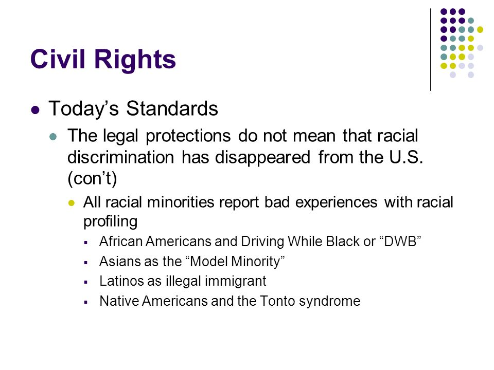 Civil Rights Todays Standards The legal protections do not mean that racial discrimination has disappeared from the U.S. (cont) All racial minorities