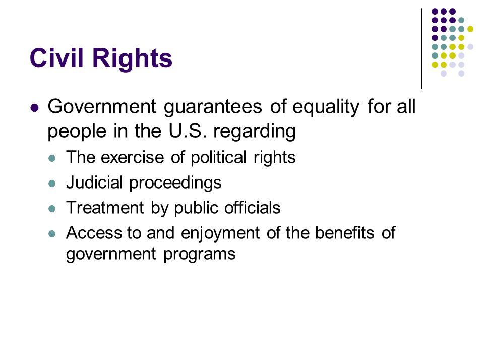 Civil Rights Government guarantees of equality for all people in the U.S. regarding The exercise of political rights Judicial proceedings Treatment by