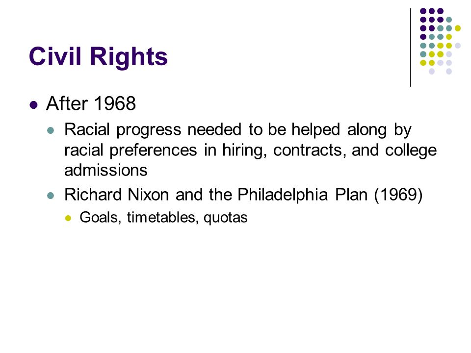 Civil Rights After 1968 Racial progress needed to be helped along by racial preferences in hiring, contracts, and college admissions Richard Nixon and