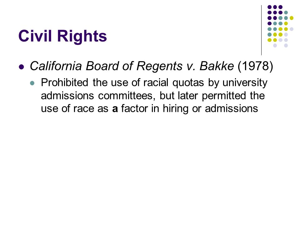 Civil Rights California Board of Regents v. Bakke (1978) Prohibited the use of racial quotas by university admissions committees, but later permitted