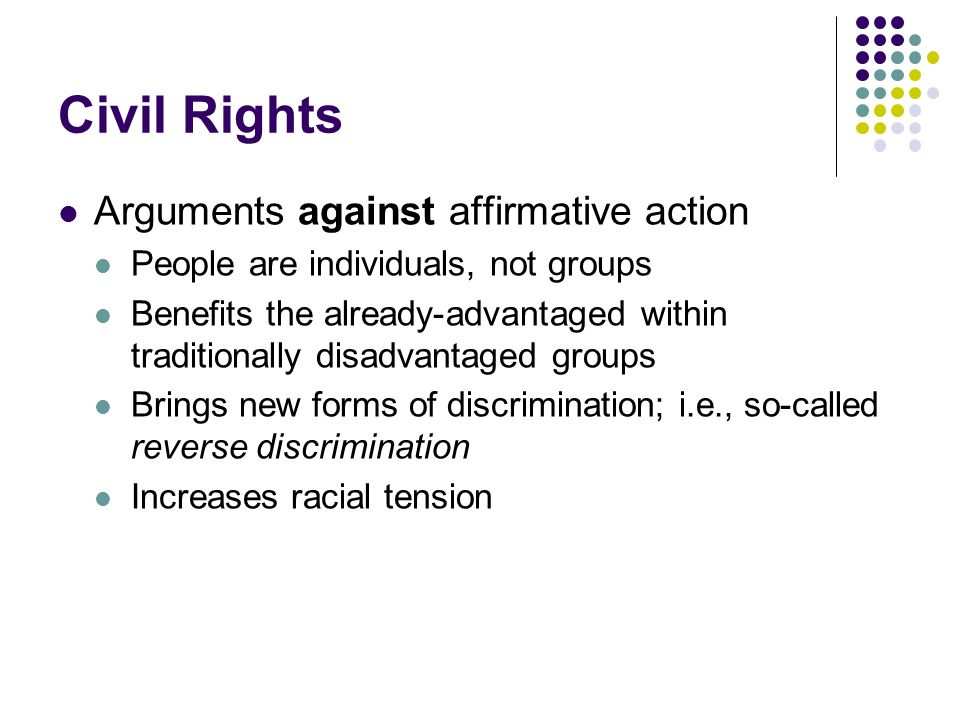 Civil Rights Arguments against affirmative action People are individuals, not groups Benefits the already-advantaged within traditionally disadvantage