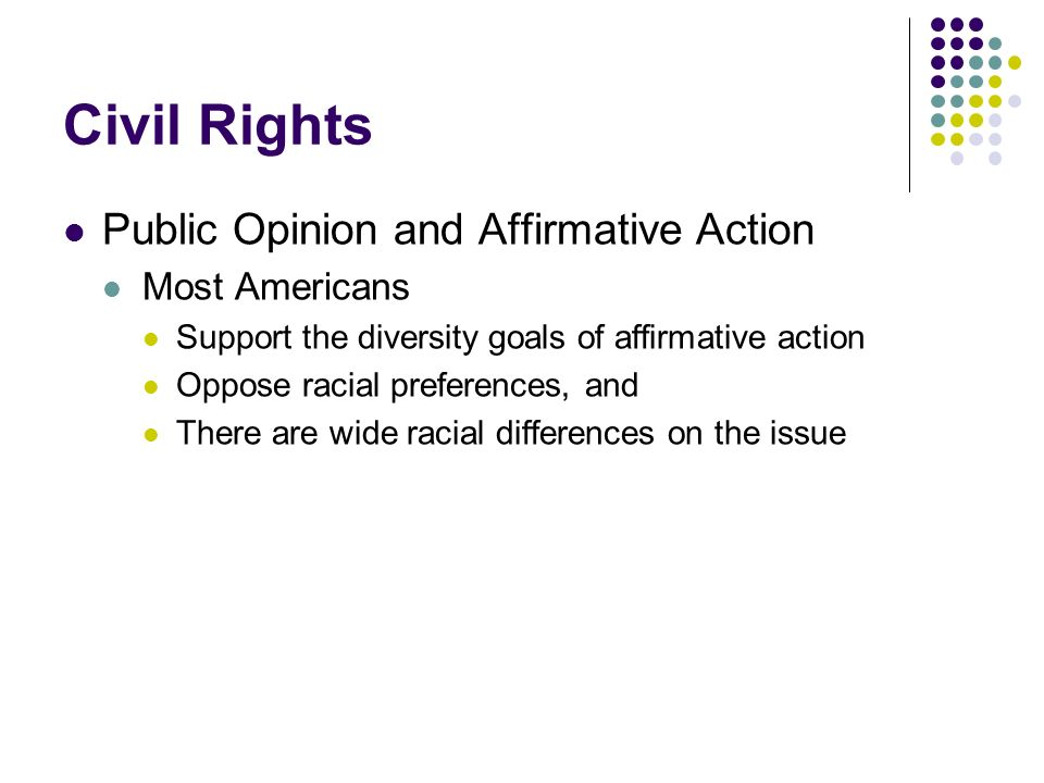 Civil Rights Public Opinion and Affirmative Action Most Americans Support the diversity goals of affirmative action Oppose racial preferences, and The
