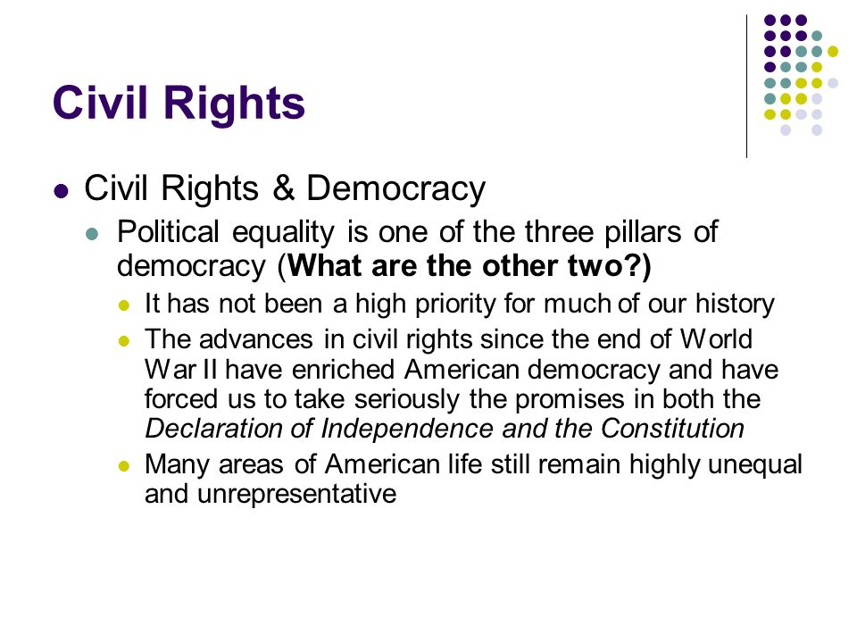 Civil Rights Civil Rights & Democracy Political equality is one of the three pillars of democracy (What are the other two?) It has not been a high pri