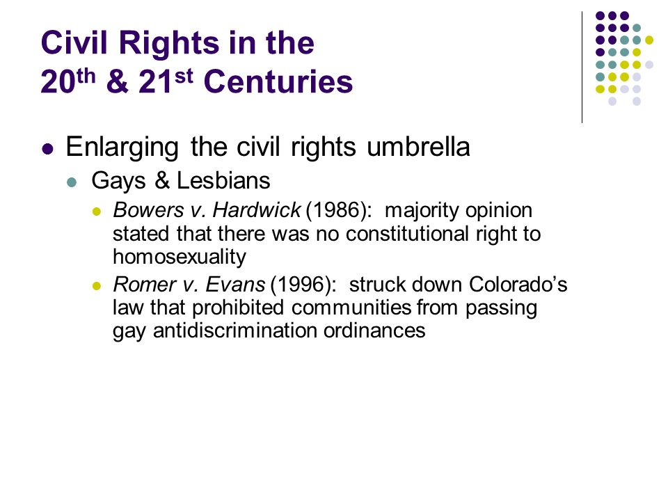 Civil Rights in the 20 th & 21 st Centuries Enlarging the civil rights umbrella Gays & Lesbians Bowers v. Hardwick (1986): majority opinion stated tha