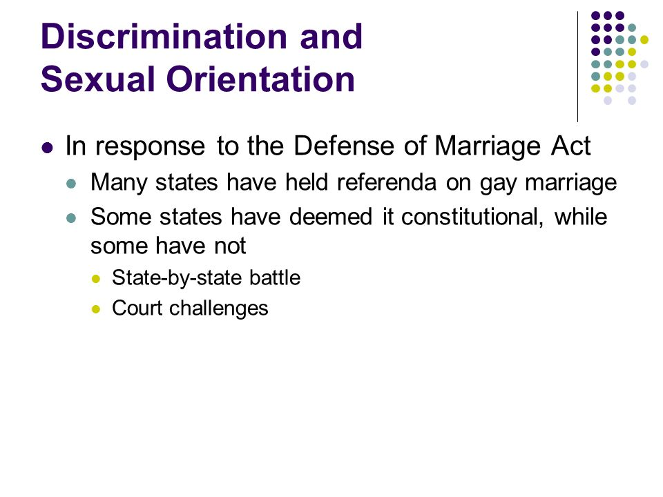 Discrimination and Sexual Orientation In response to the Defense of Marriage Act Many states have held referenda on gay marriage Some states have deem