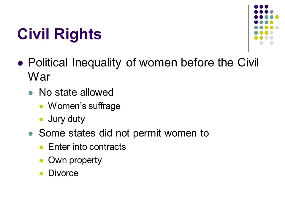 Civil Rights Political Inequality of women before the Civil War No state allowed Womens suffrage Jury duty Some states did not permit women to Enter i