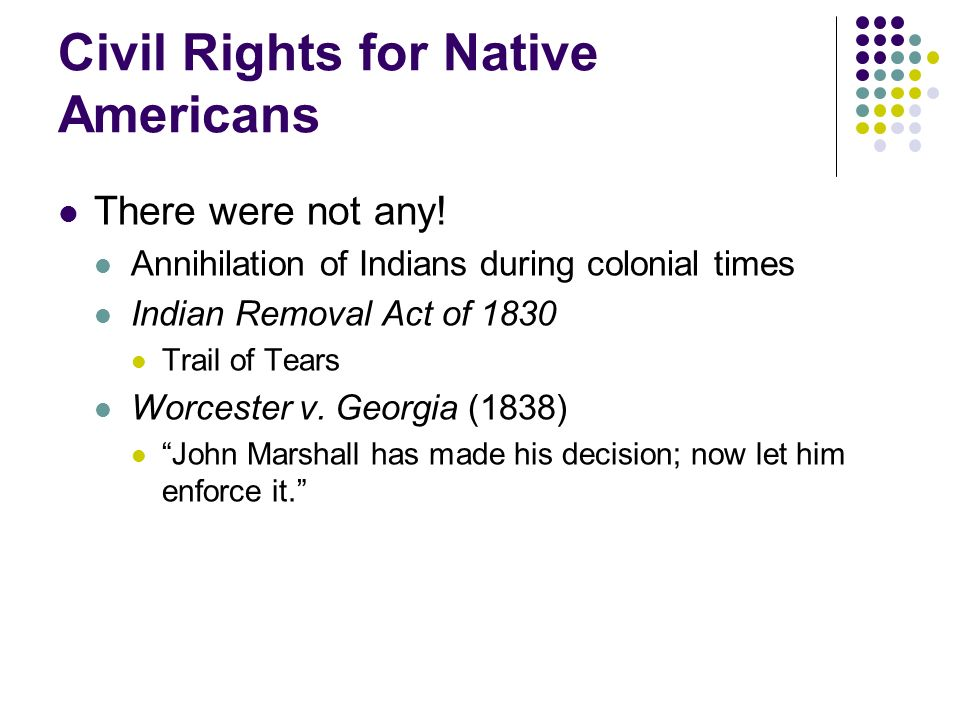 Civil Rights for Native Americans There were not any! Annihilation of Indians during colonial times Indian Removal Act of 1830 Trail of Tears Worceste