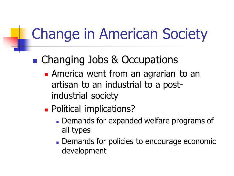 Change in American Society Changing Jobs & Occupations America went from an agrarian to an artisan to an industrial to a post- industrial society Poli