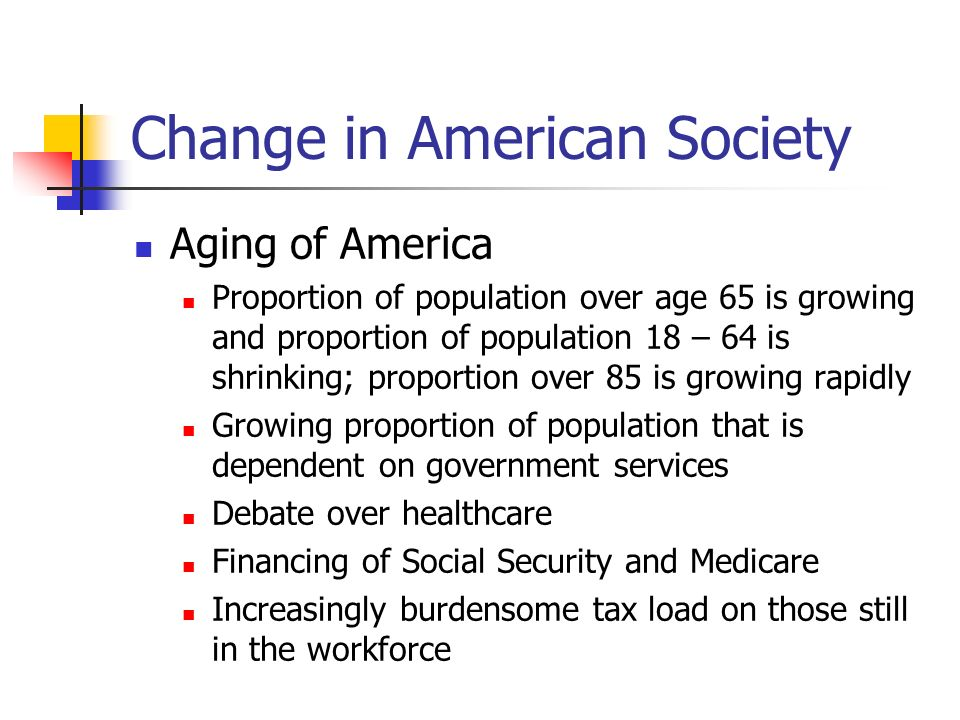 Change in American Society Aging of America Proportion of population over age 65 is growing and proportion of population 18 – 64 is shrinking; proport
