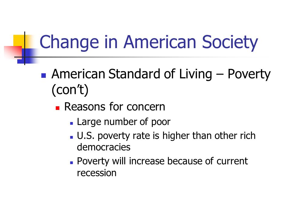 Change in American Society American Standard of Living – Poverty (cont) Reasons for concern Large number of poor U.S. poverty rate is higher than othe