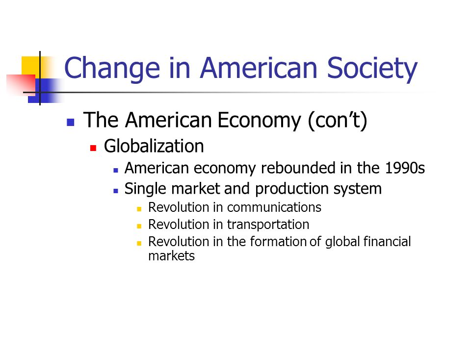 Change in American Society The American Economy (cont) Globalization American economy rebounded in the 1990s Single market and production system Revol