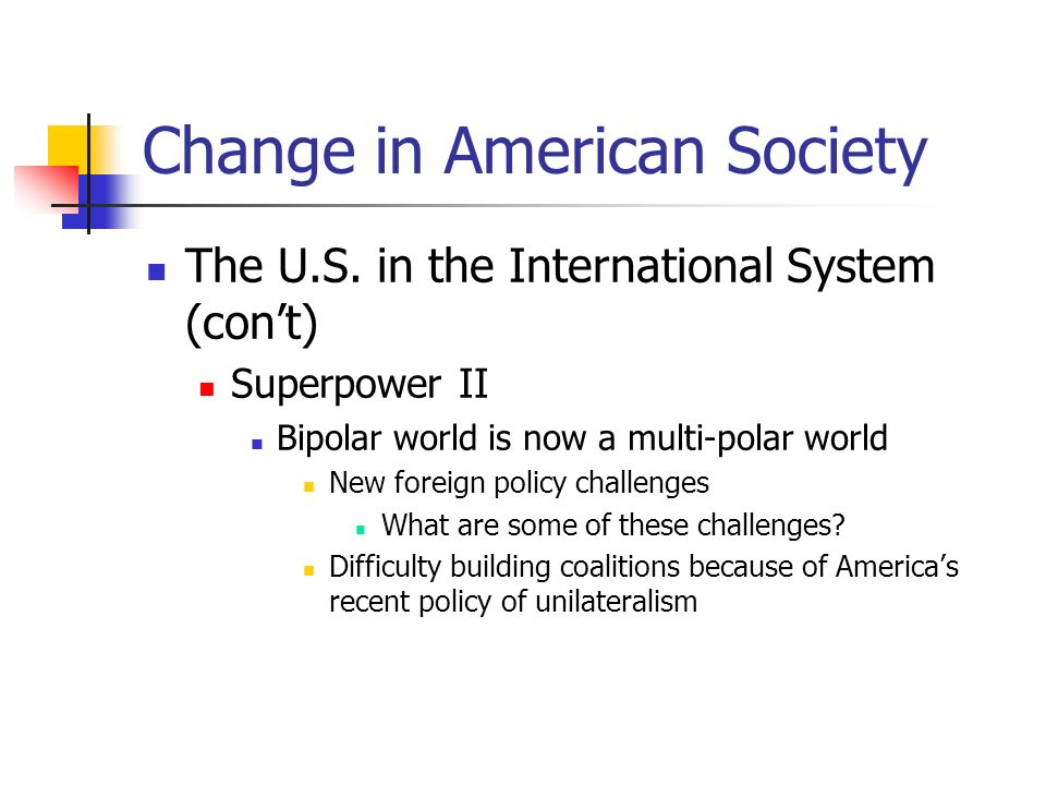 Change in American Society The U.S. in the International System (cont) Superpower II Bipolar world is now a multi-polar world New foreign policy chall