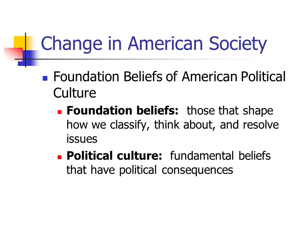 Change in American Society Foundation Beliefs of American Political Culture Foundation beliefs: those that shape how we classify, think about, and res