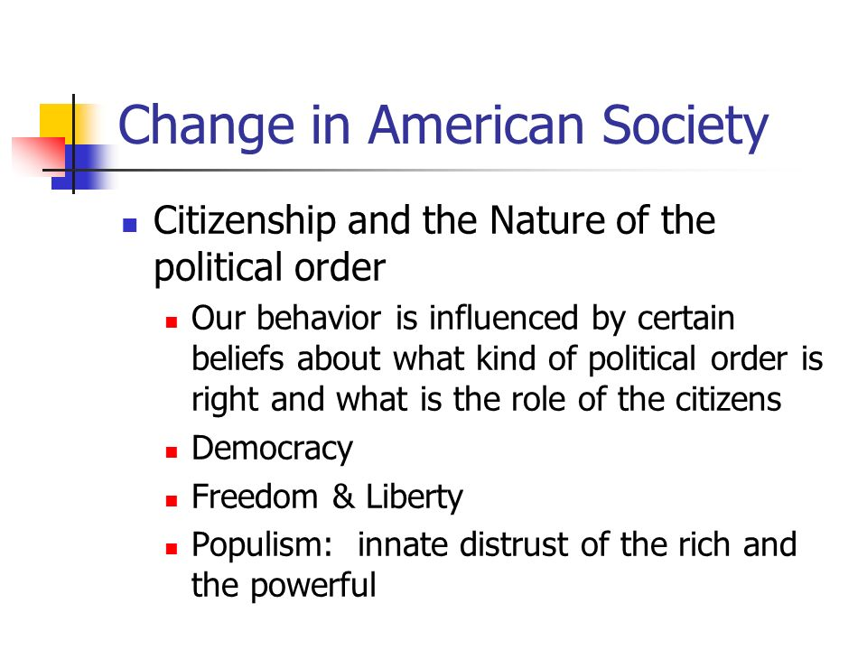 Change in American Society Citizenship and the Nature of the political order Our behavior is influenced by certain beliefs about what kind of politica