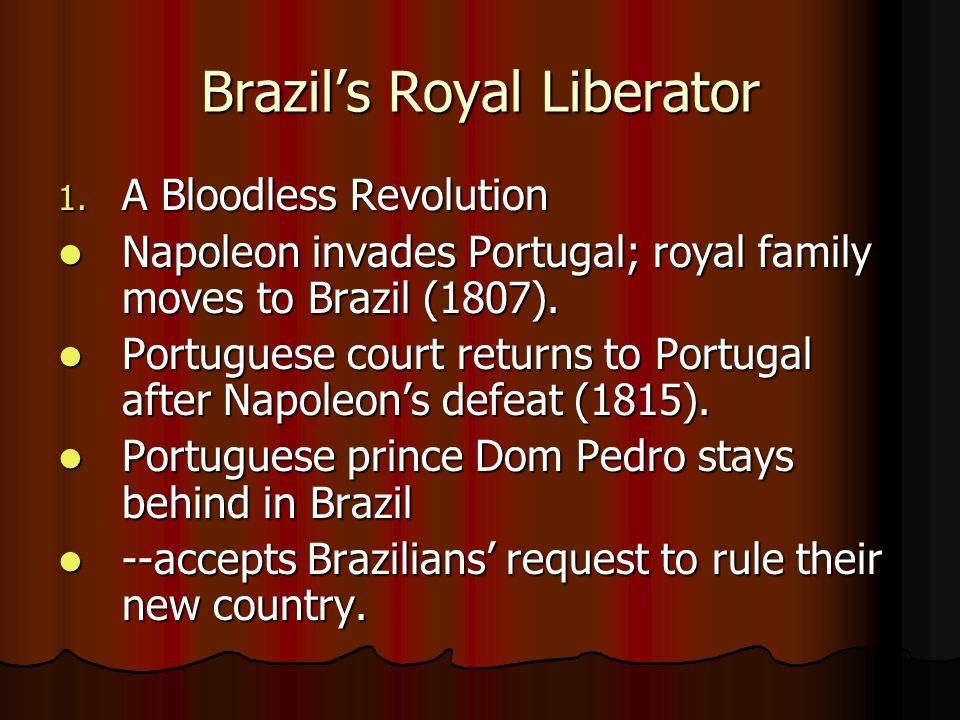 Brazils Royal Liberator 1. A Bloodless Revolution Napoleon invades Portugal; royal family moves to Brazil (1807). Napoleon invades Portugal; royal fam