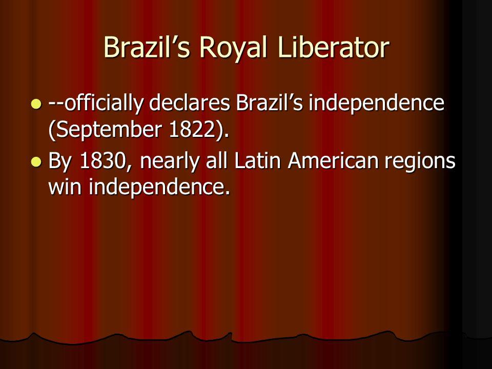 Brazils Royal Liberator --officially declares Brazils independence (September 1822). --officially declares Brazils independence (September 1822). By 1