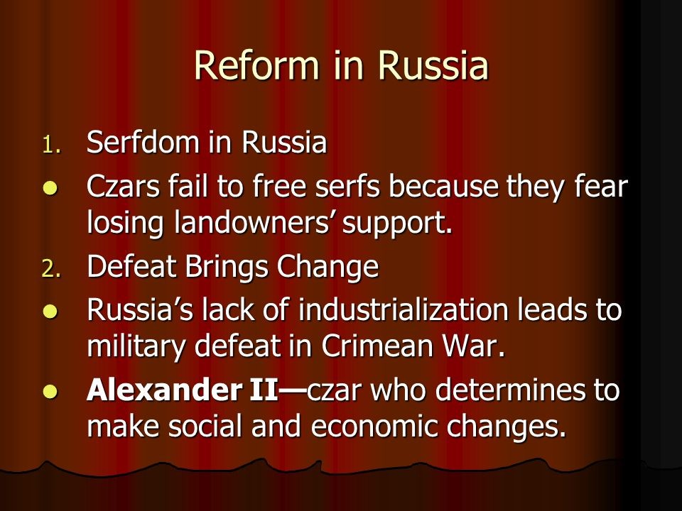 Reform in Russia 1. Serfdom in Russia Czars fail to free serfs because they fear losing landowners support. Czars fail to free serfs because they fear