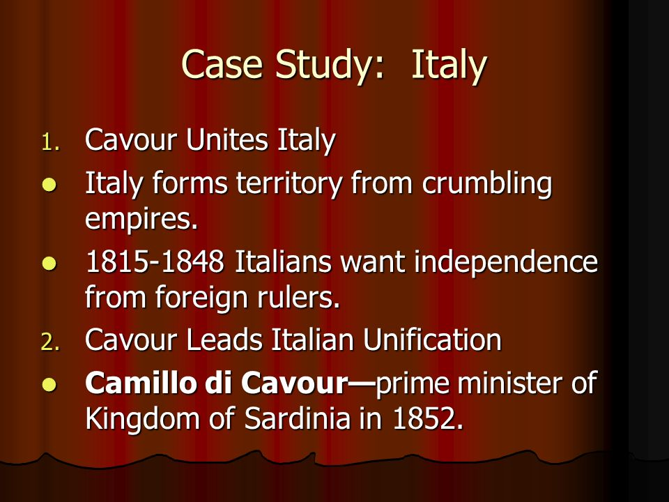 Case Study: Italy 1. Cavour Unites Italy Italy forms territory from crumbling empires. Italy forms territory from crumbling empires. 1815-1848 Italian