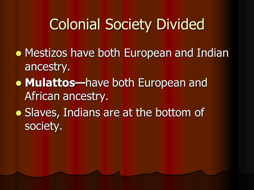 Colonial Society Divided Mestizos have both European and Indian ancestry. Mestizos have both European and Indian ancestry. Mulattoshave both European