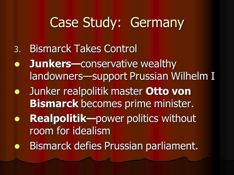 Case Study: Germany 3. Bismarck Takes Control Junkersconservative wealthy landownerssupport Prussian Wilhelm I Junkersconservative wealthy landownerss