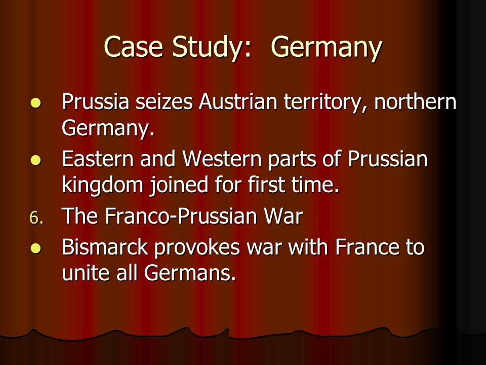 Case Study: Germany Prussia seizes Austrian territory, northern Germany. Prussia seizes Austrian territory, northern Germany. Eastern and Western part