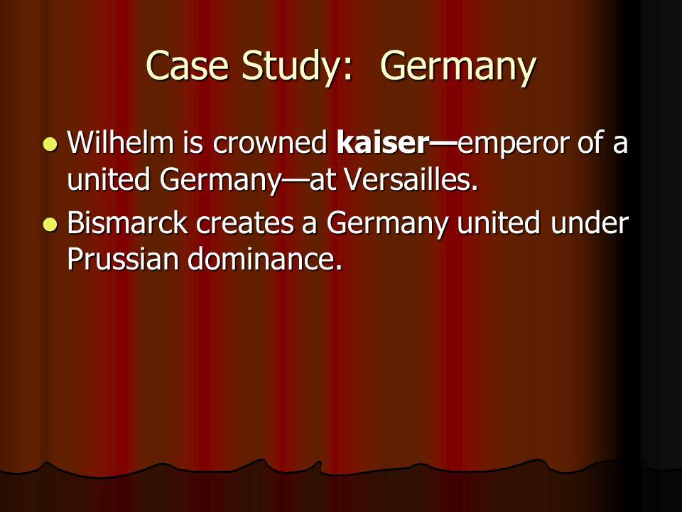 Case Study: Germany Wilhelm is crowned kaiseremperor of a united Germanyat Versailles. Wilhelm is crowned kaiseremperor of a united Germanyat Versaill