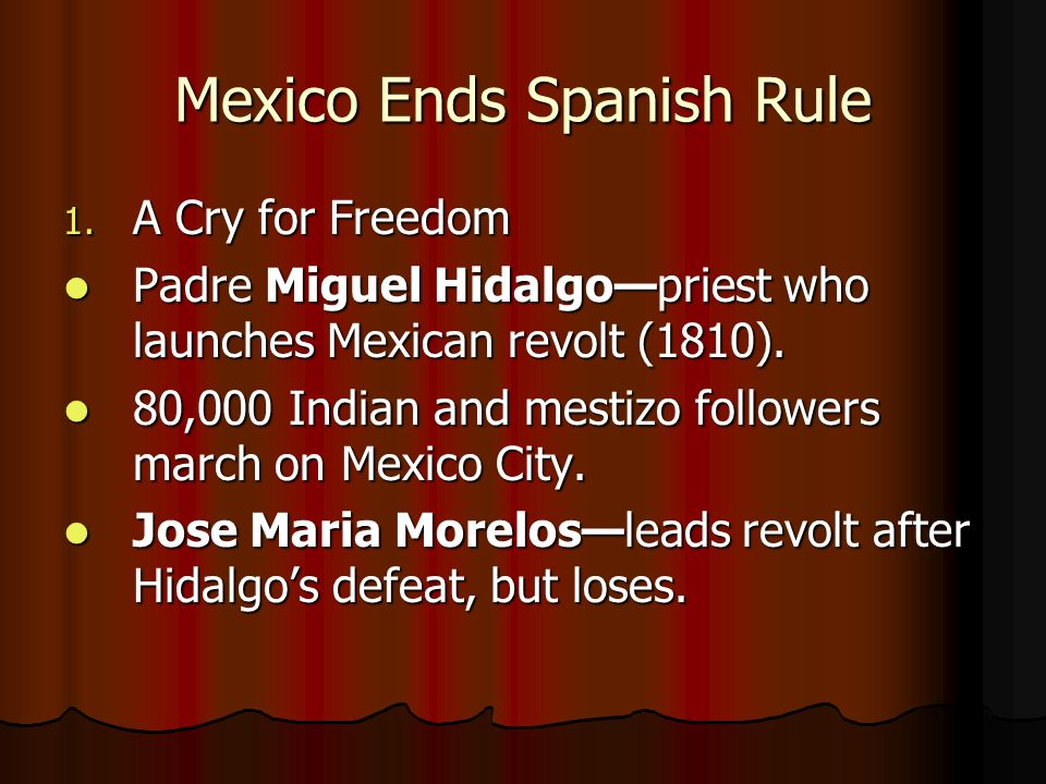 Mexico Ends Spanish Rule 1. A Cry for Freedom Padre Miguel Hidalgopriest who launches Mexican revolt (1810). Padre Miguel Hidalgopriest who launches M